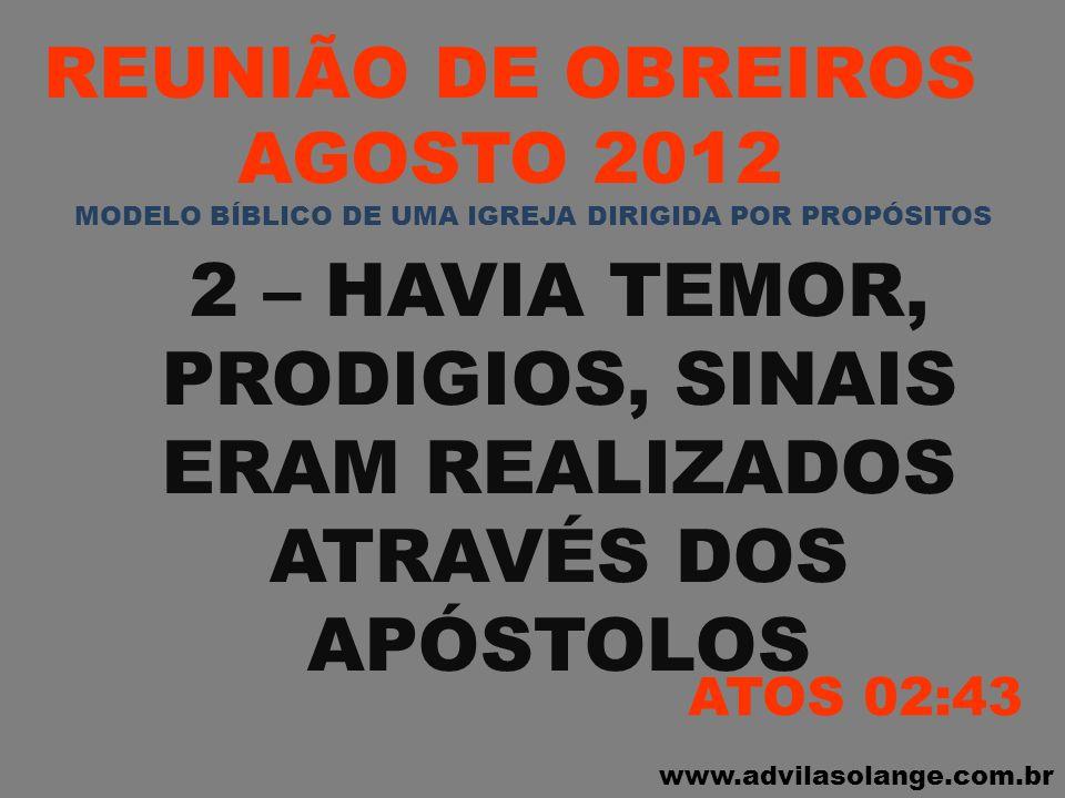 www.advilasolange.com.br REUNIÃO DE OBREIROS AGOSTO 2012 2 – HAVIA TEMOR, PRODIGIOS, SINAIS ERAM REALIZADOS ATRAVÉS DOS APÓSTOLOS ATOS 02:43 MODELO BÍ