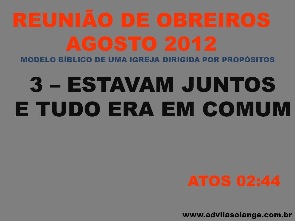 www.advilasolange.com.br REUNIÃO DE OBREIROS AGOSTO 2012 4 – PARTILHAVAM E AJUDAVAM OS NECESSITADOS ATOS 02:45 MODELO BÍBLICO DE UMA IGREJA DIRIGIDA POR PROPÓSITOS