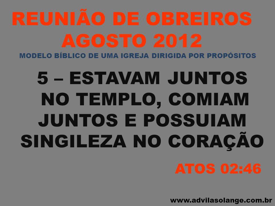 www.advilasolange.com.br REUNIÃO DE OBREIROS AGOSTO 2012 5 – ESTAVAM JUNTOS NO TEMPLO, COMIAM JUNTOS E POSSUIAM SINGILEZA NO CORAÇÃO ATOS 02:46 MODELO