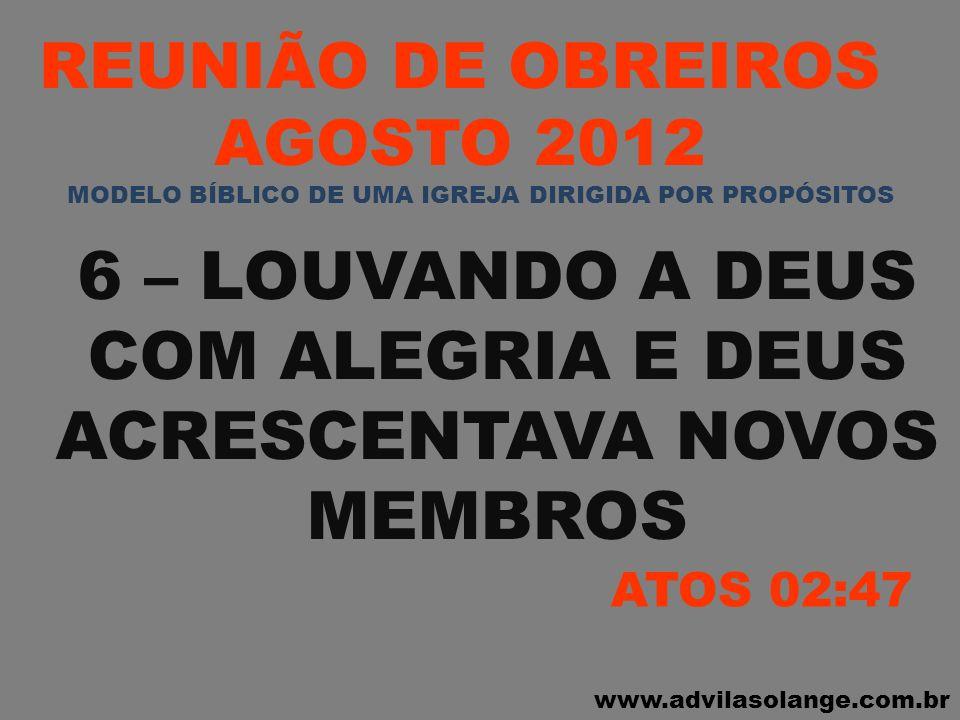 www.advilasolange.com.br REUNIÃO DE OBREIROS AGOSTO 2012 6 – LOUVANDO A DEUS COM ALEGRIA E DEUS ACRESCENTAVA NOVOS MEMBROS ATOS 02:47 MODELO BÍBLICO D
