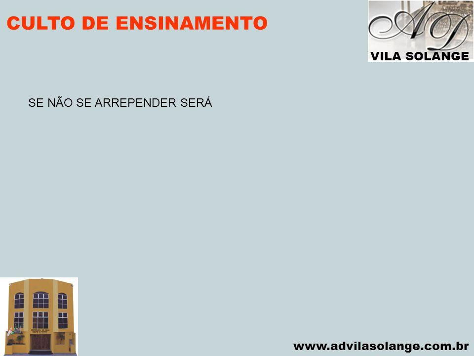 VILA SOLANGE www.advilasolange.com.br CULTO DE ENSINAMENTO SE NÃO SE ARREPENDER SERÁ