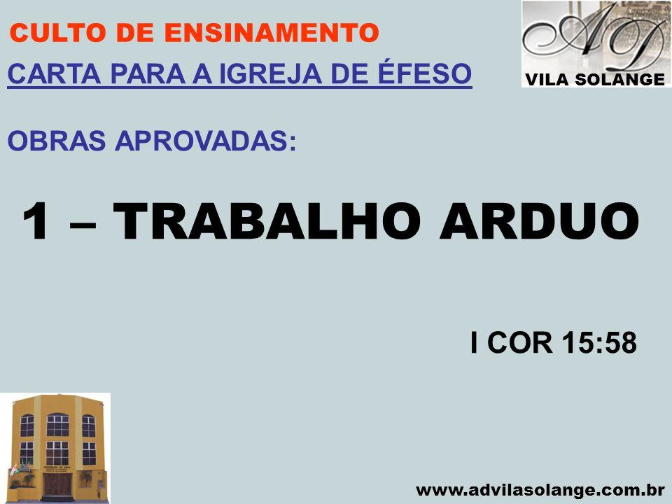 VILA SOLANGE www.advilasolange.com.br CULTO DE ENSINAMENTO 1 – TRABALHO ARDUO I COR 15:58 CARTA PARA A IGREJA DE ÉFESO OBRAS APROVADAS: