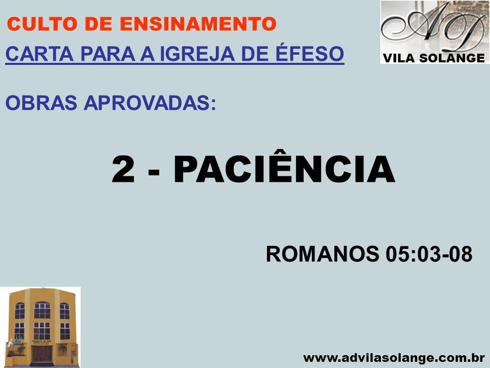 VILA SOLANGE www.advilasolange.com.br CULTO DE ENSINAMENTO 2 - PACIÊNCIA ROMANOS 05:03-08 CARTA PARA A IGREJA DE ÉFESO OBRAS APROVADAS: