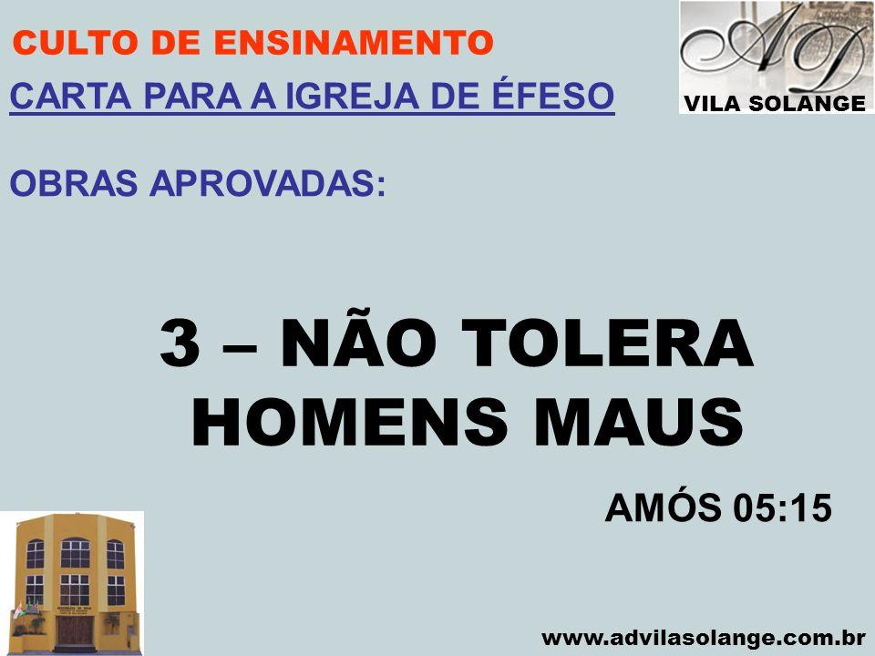 VILA SOLANGE www.advilasolange.com.br CULTO DE ENSINAMENTO 3 – NÃO TOLERA HOMENS MAUS AMÓS 05:15 CARTA PARA A IGREJA DE ÉFESO OBRAS APROVADAS: