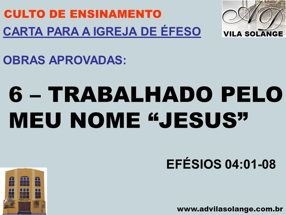 VILA SOLANGE www.advilasolange.com.br CULTO DE ENSINAMENTO 6 – TRABALHADO PELO MEU NOME JESUS EFÉSIOS 04:01-08 CARTA PARA A IGREJA DE ÉFESO OBRAS APRO