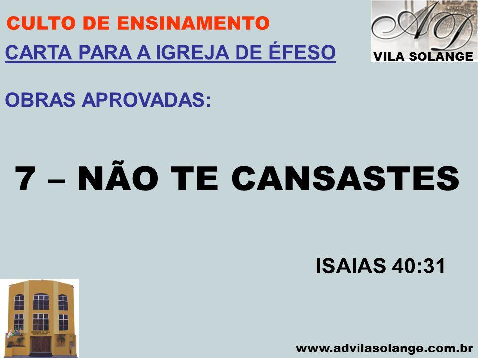 VILA SOLANGE www.advilasolange.com.br CULTO DE ENSINAMENTO 7 – NÃO TE CANSASTES ISAIAS 40:31 CARTA PARA A IGREJA DE ÉFESO OBRAS APROVADAS: