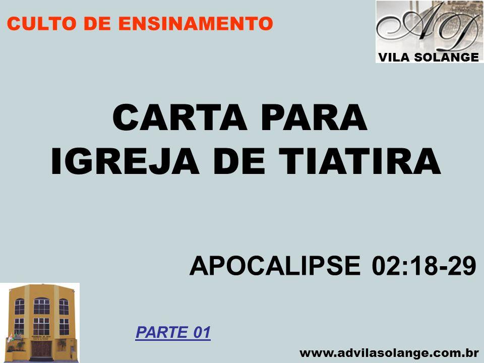 VILA SOLANGE www.advilasolange.com.br CULTO DE ENSINAMENTO CARTA PARA IGREJA DE TIATIRA APOCALIPSE 02:18-29 PARTE 01