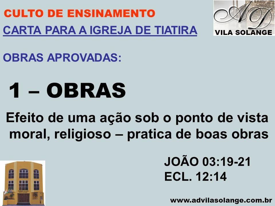 VILA SOLANGE www.advilasolange.com.br CULTO DE ENSINAMENTO 1 – OBRAS JOÃO 03:19-21 ECL. 12:14 CARTA PARA A IGREJA DE TIATIRA OBRAS APROVADAS: Efeito d