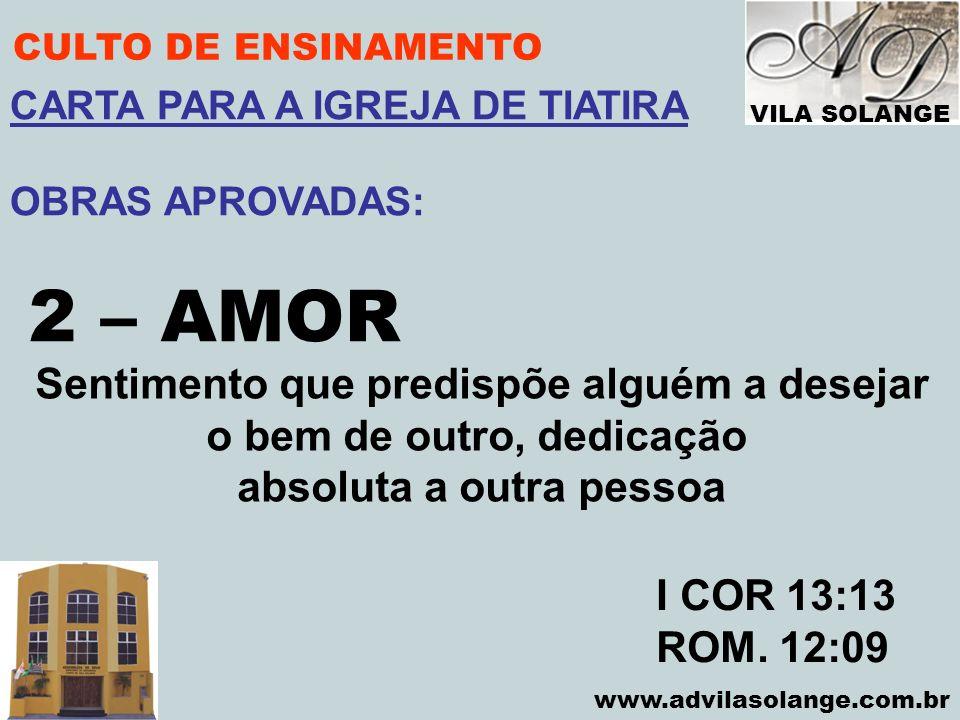VILA SOLANGE www.advilasolange.com.br CULTO DE ENSINAMENTO 2 – AMOR I COR 13:13 ROM. 12:09 CARTA PARA A IGREJA DE TIATIRA OBRAS APROVADAS: Sentimento