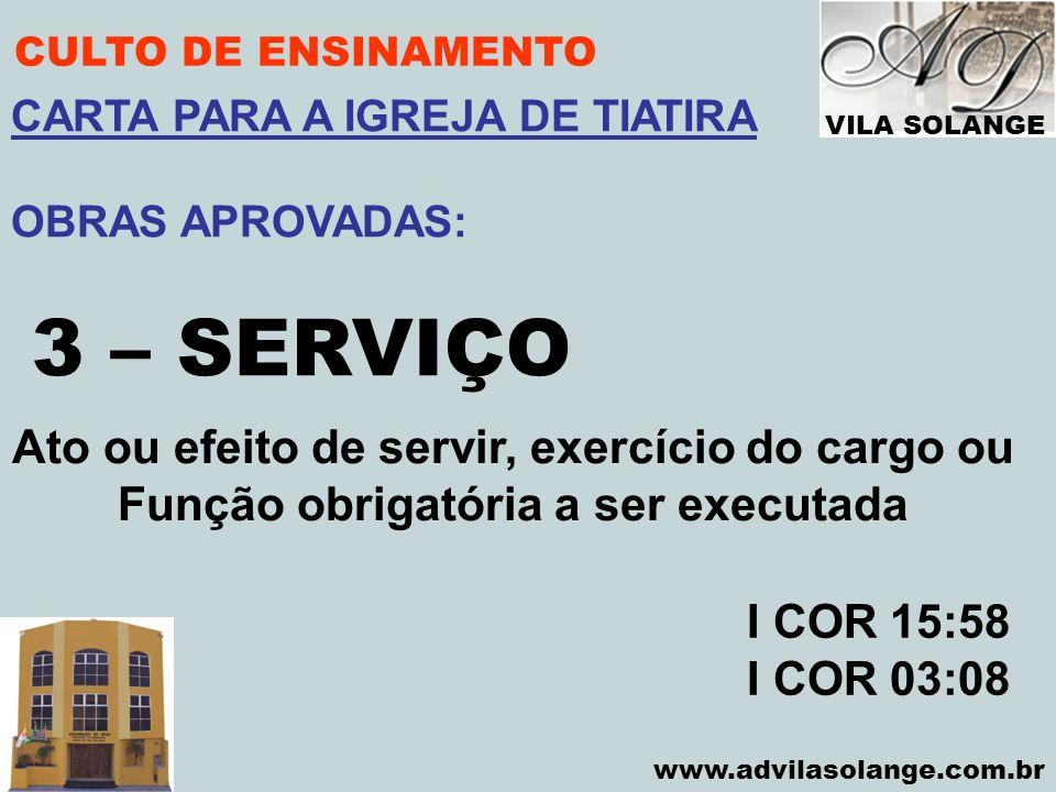 VILA SOLANGE www.advilasolange.com.br CULTO DE ENSINAMENTO 3 – SERVIÇO I COR 15:58 I COR 03:08 CARTA PARA A IGREJA DE TIATIRA OBRAS APROVADAS: Ato ou