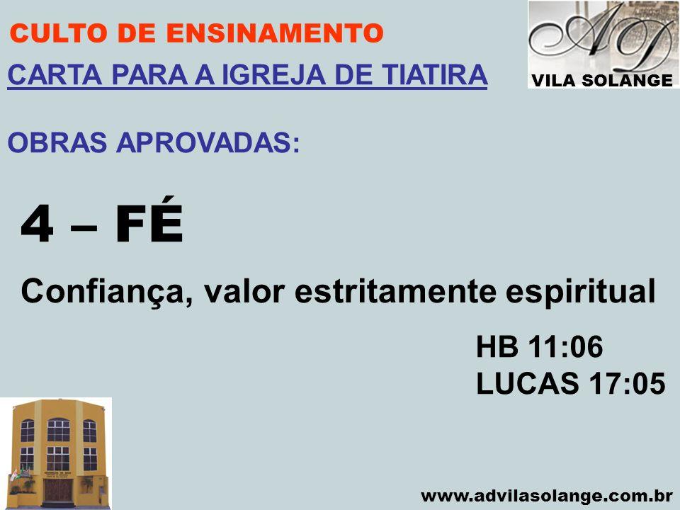 VILA SOLANGE www.advilasolange.com.br CULTO DE ENSINAMENTO 4 – FÉ HB 11:06 LUCAS 17:05 CARTA PARA A IGREJA DE TIATIRA OBRAS APROVADAS: Confiança, valo