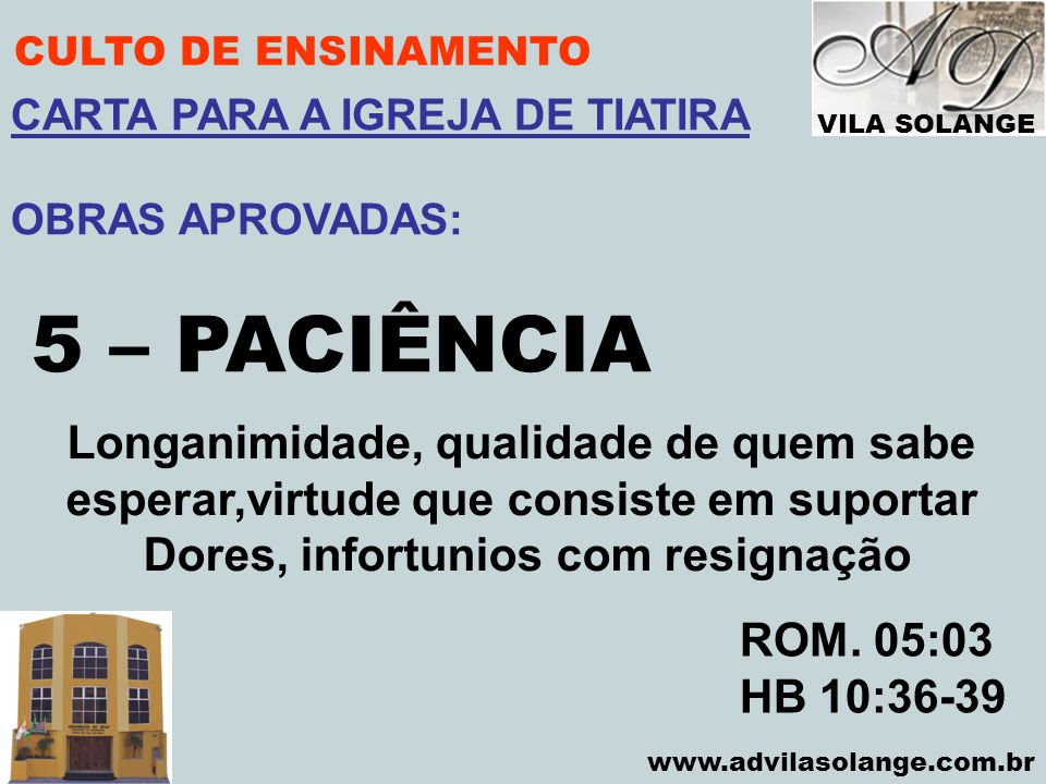 VILA SOLANGE www.advilasolange.com.br CULTO DE ENSINAMENTO 5 – PACIÊNCIA ROM. 05:03 HB 10:36-39 CARTA PARA A IGREJA DE TIATIRA OBRAS APROVADAS: Longan