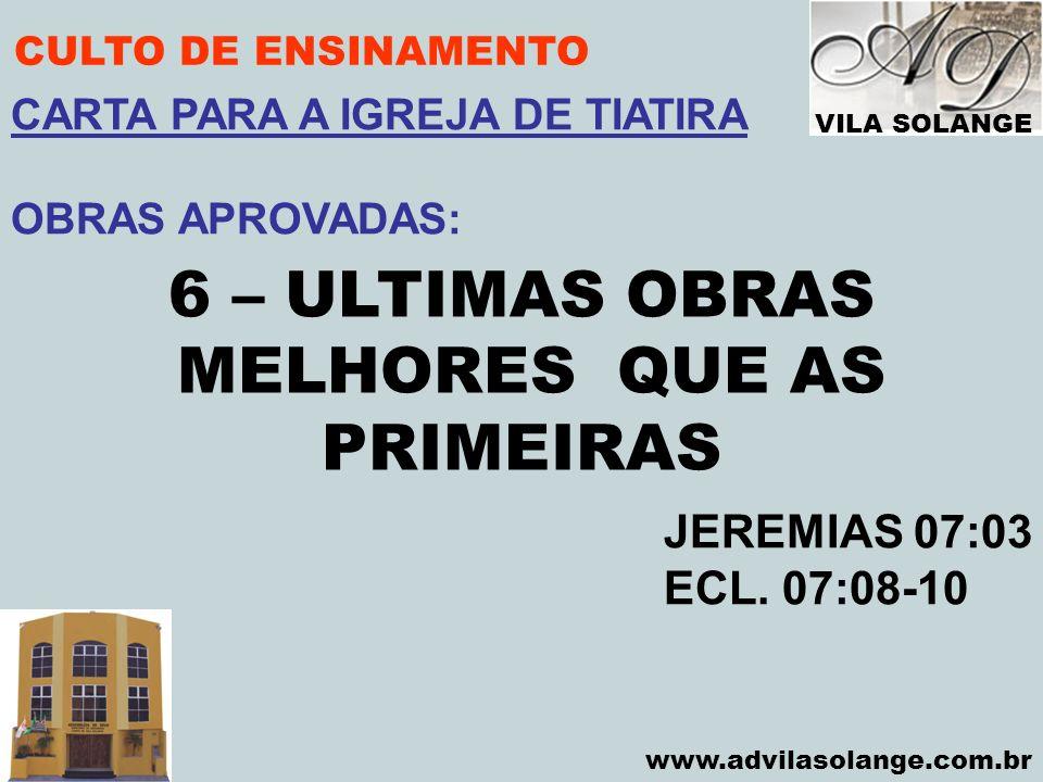VILA SOLANGE www.advilasolange.com.br CULTO DE ENSINAMENTO 6 – ULTIMAS OBRAS MELHORES QUE AS PRIMEIRAS JEREMIAS 07:03 ECL. 07:08-10 CARTA PARA A IGREJ