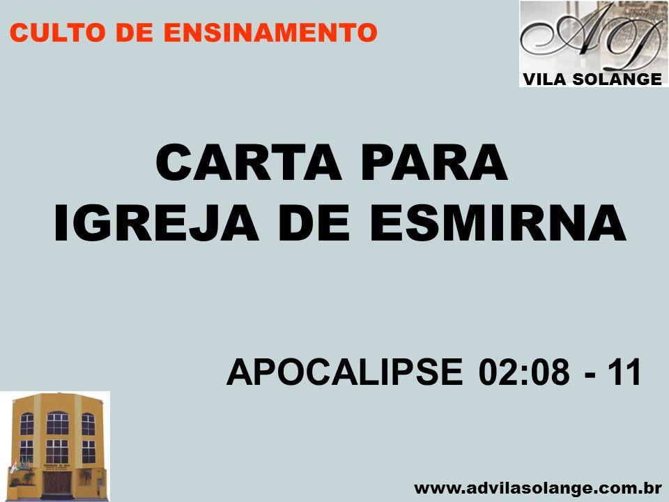 VILA SOLANGE www.advilasolange.com.br CULTO DE ENSINAMENTO CARTA PARA IGREJA DE ESMIRNA APOCALIPSE 02:08 - 11