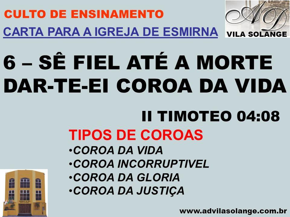 VILA SOLANGE www.advilasolange.com.br CULTO DE ENSINAMENTO 6 – SÊ FIEL ATÉ A MORTE DAR-TE-EI COROA DA VIDA II TIMOTEO 04:08 CARTA PARA A IGREJA DE ESM
