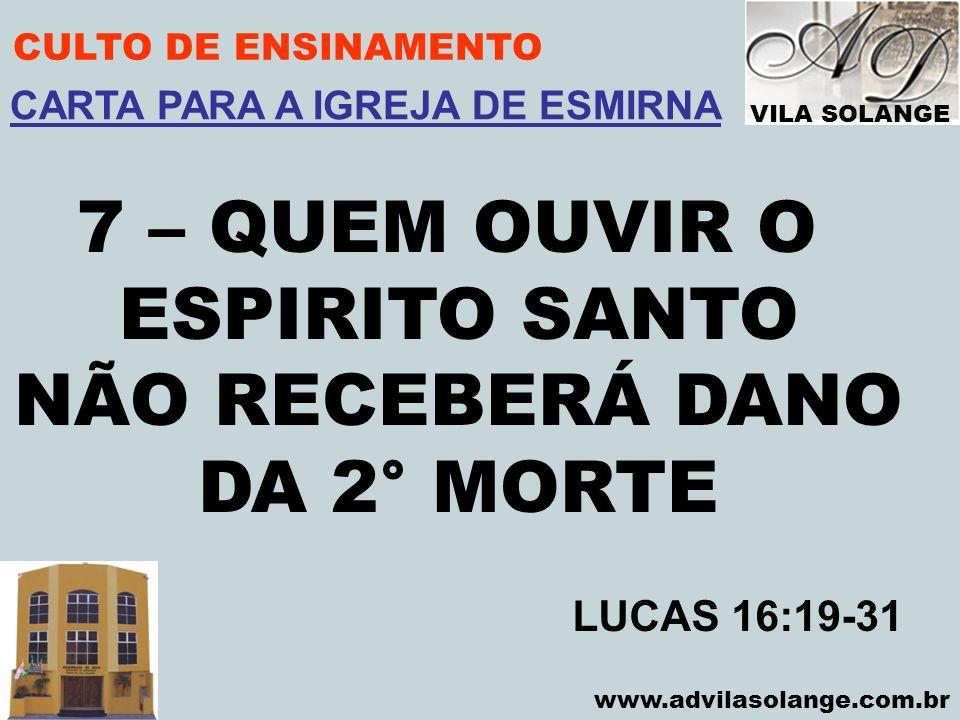 VILA SOLANGE www.advilasolange.com.br CULTO DE ENSINAMENTO 7 – QUEM OUVIR O ESPIRITO SANTO NÃO RECEBERÁ DANO DA 2° MORTE LUCAS 16:19-31 CARTA PARA A I