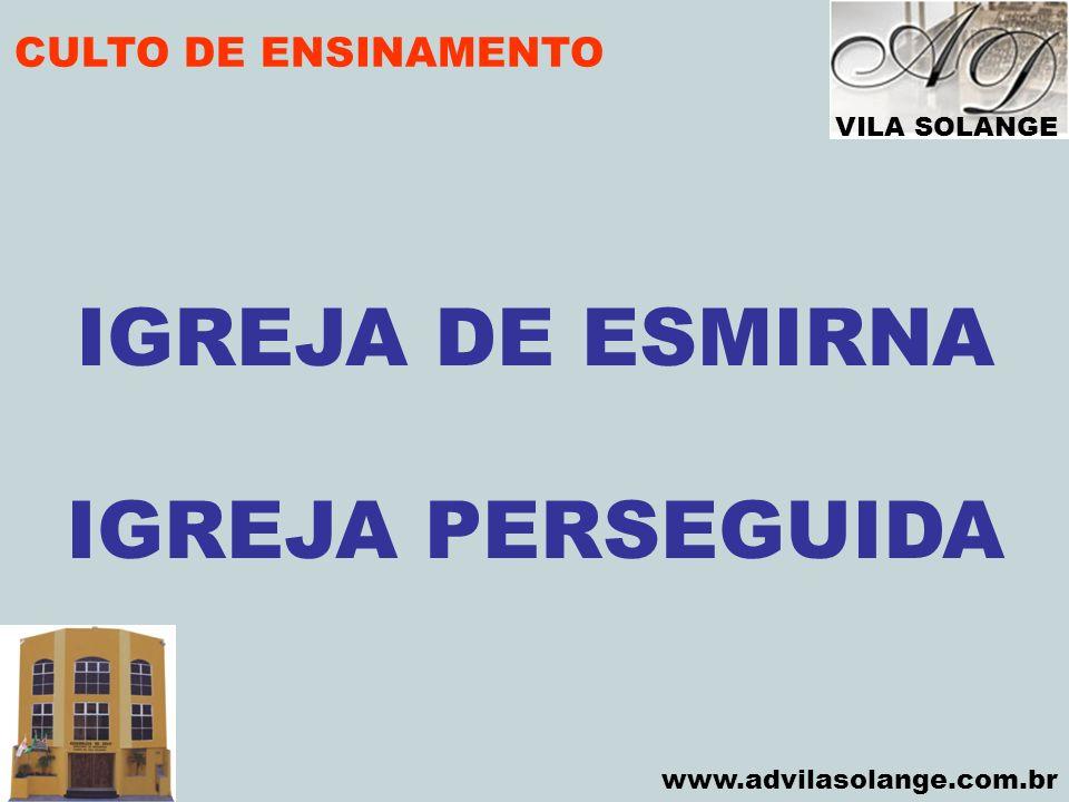VILA SOLANGE www.advilasolange.com.br CULTO DE ENSINAMENTO IGREJA DE ESMIRNA IGREJA PERSEGUIDA