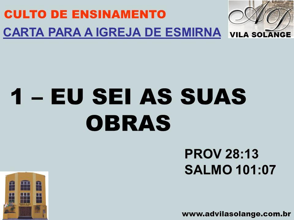 VILA SOLANGE www.advilasolange.com.br CULTO DE ENSINAMENTO 1 – EU SEI AS SUAS OBRAS PROV 28:13 SALMO 101:07 CARTA PARA A IGREJA DE ESMIRNA