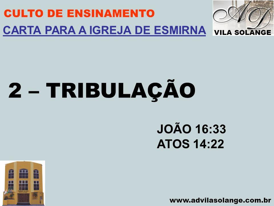 VILA SOLANGE www.advilasolange.com.br CULTO DE ENSINAMENTO 2 – TRIBULAÇÃO JOÃO 16:33 ATOS 14:22 CARTA PARA A IGREJA DE ESMIRNA