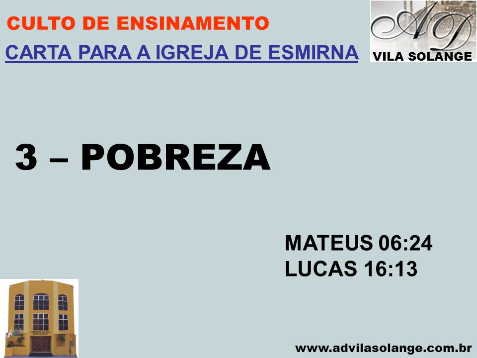 VILA SOLANGE www.advilasolange.com.br CULTO DE ENSINAMENTO 3 – POBREZA MATEUS 06:24 LUCAS 16:13 CARTA PARA A IGREJA DE ESMIRNA