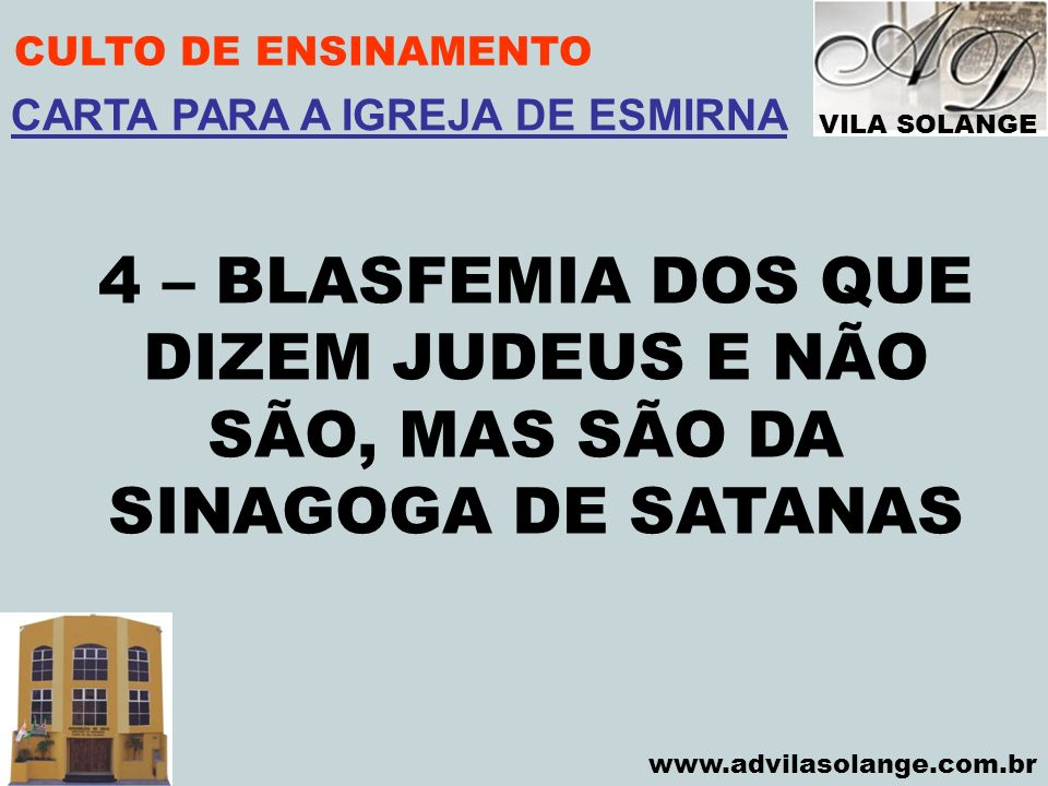 VILA SOLANGE www.advilasolange.com.br CULTO DE ENSINAMENTO 4 – BLASFEMIA DOS QUE DIZEM JUDEUS E NÃO SÃO, MAS SÃO DA SINAGOGA DE SATANAS CARTA PARA A I