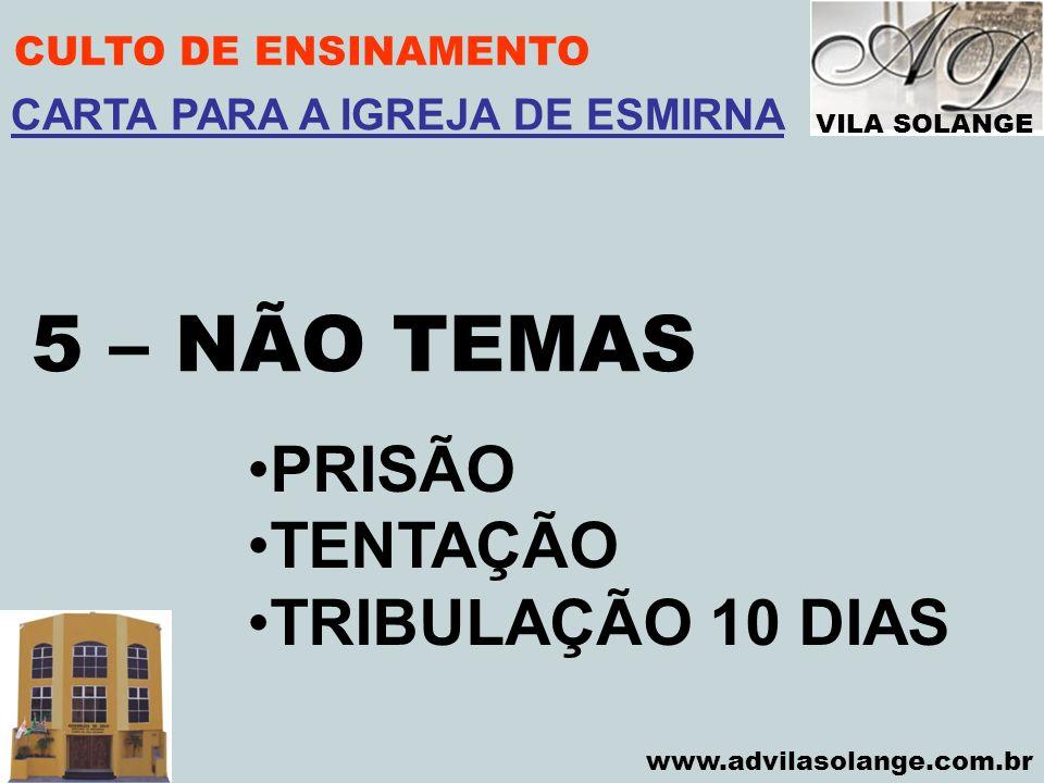 VILA SOLANGE www.advilasolange.com.br CULTO DE ENSINAMENTO 5 – NÃO TEMAS CARTA PARA A IGREJA DE ESMIRNA PRISÃO TENTAÇÃO TRIBULAÇÃO 10 DIAS