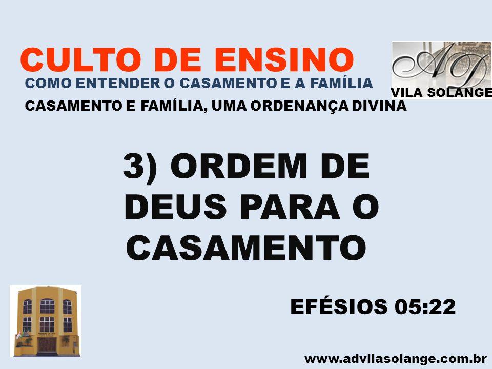 VILA SOLANGE www.advilasolange.com.br CULTO DE ENSINO COMO ENTENDER O CASAMENTO E A FAMÍLIA CASAMENTO E FAMÍLIA, UMA ORDENANÇA DIVINA 3) ORDEM DE DEUS