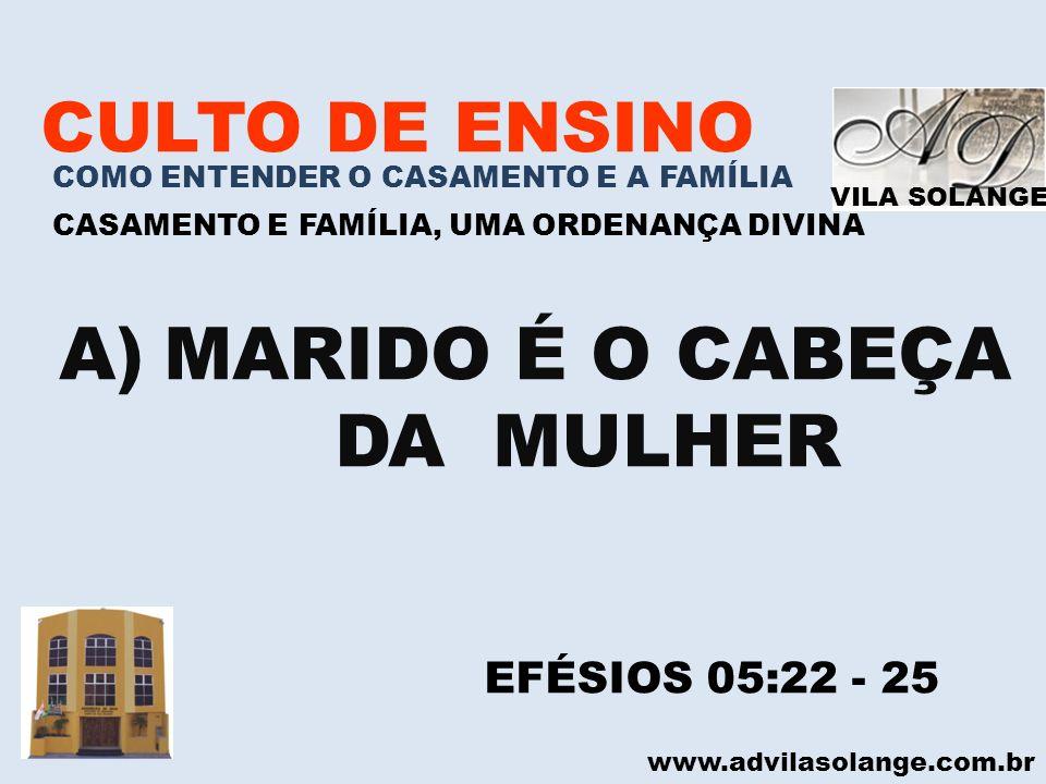 VILA SOLANGE www.advilasolange.com.br CULTO DE ENSINO COMO ENTENDER O CASAMENTO E A FAMÍLIA CASAMENTO E FAMÍLIA, UMA ORDENANÇA DIVINA A)MARIDO É O CAB