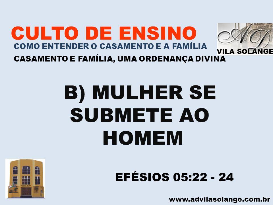 VILA SOLANGE www.advilasolange.com.br CULTO DE ENSINO COMO ENTENDER O CASAMENTO E A FAMÍLIA CASAMENTO E FAMÍLIA, UMA ORDENANÇA DIVINA B) MULHER SE SUB