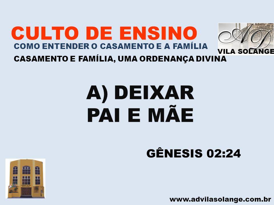 VILA SOLANGE www.advilasolange.com.br CULTO DE ENSINO COMO ENTENDER O CASAMENTO E A FAMÍLIA CASAMENTO E FAMÍLIA, UMA ORDENANÇA DIVINA A)DEIXAR PAI E M