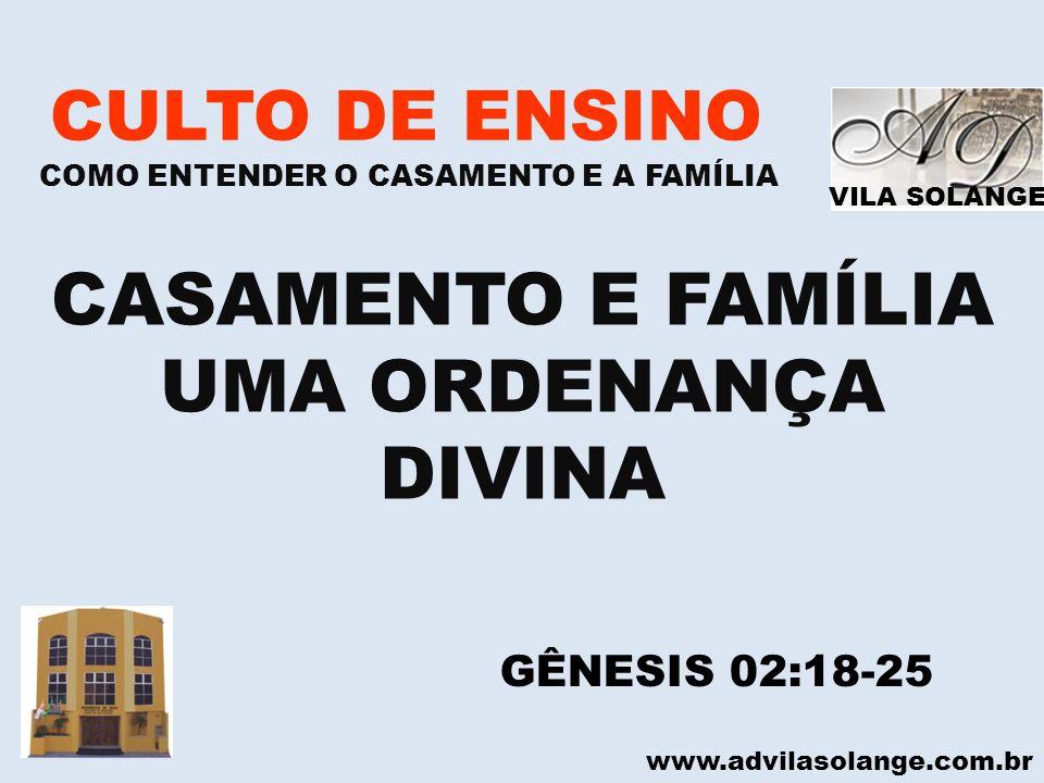 VILA SOLANGE www.advilasolange.com.br CULTO DE ENSINO COMO ENTENDER O CASAMENTO E A FAMÍLIA CASAMENTO E FAMÍLIA UMA ORDENANÇA DIVINA GÊNESIS 02:18-25