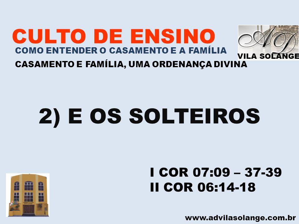 VILA SOLANGE www.advilasolange.com.br CULTO DE ENSINO COMO ENTENDER O CASAMENTO E A FAMÍLIA CASAMENTO E FAMÍLIA, UMA ORDENANÇA DIVINA 2) E OS SOLTEIRO