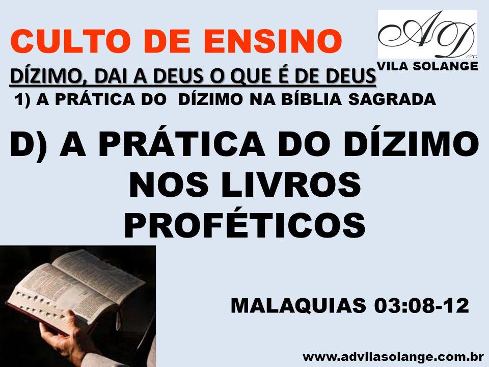 www.advilasolange.com.br CULTO DE ENSINO DÍZIMO, DAI A DEUS O QUE É DE DEUS VILA SOLANGE D) A PRÁTICA DO DÍZIMO NOS LIVROS PROFÉTICOS MALAQUIAS 03:08-