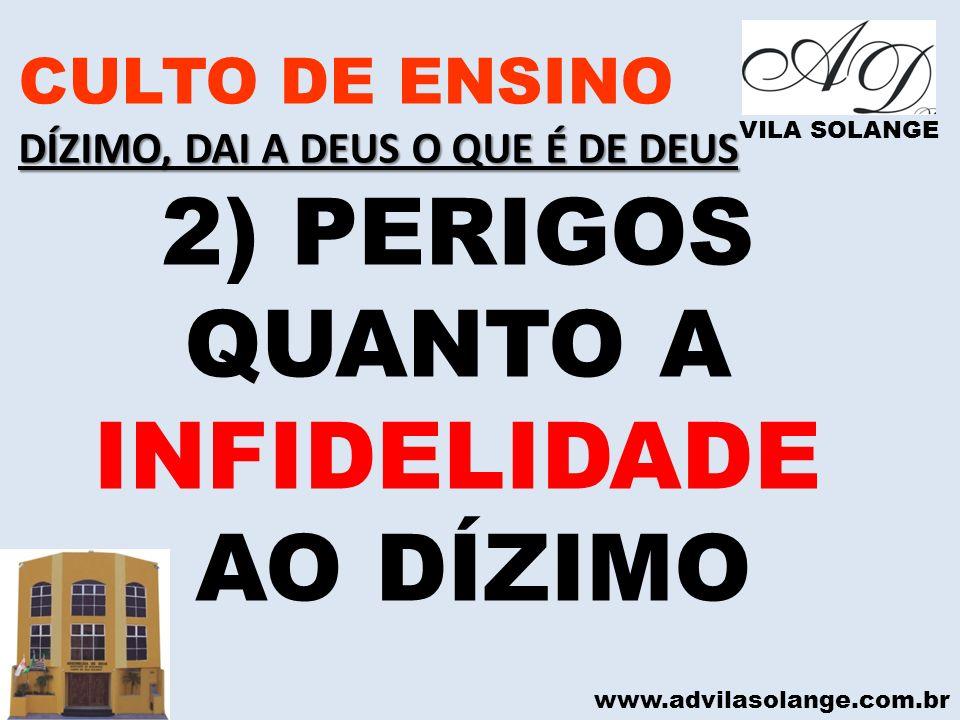 www.advilasolange.com.br CULTO DE ENSINO DÍZIMO, DAI A DEUS O QUE É DE DEUS VILA SOLANGE 2) PERIGOS QUANTO A INFIDELIDADE AO DÍZIMO