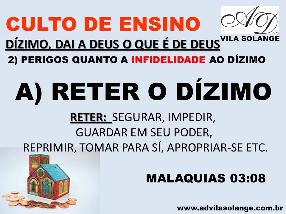 www.advilasolange.com.br CULTO DE ENSINO DÍZIMO, DAI A DEUS O QUE É DE DEUS VILA SOLANGE A) RETER O DÍZIMO MALAQUIAS 03:08 RETER: RETER: SEGURAR, IMPE