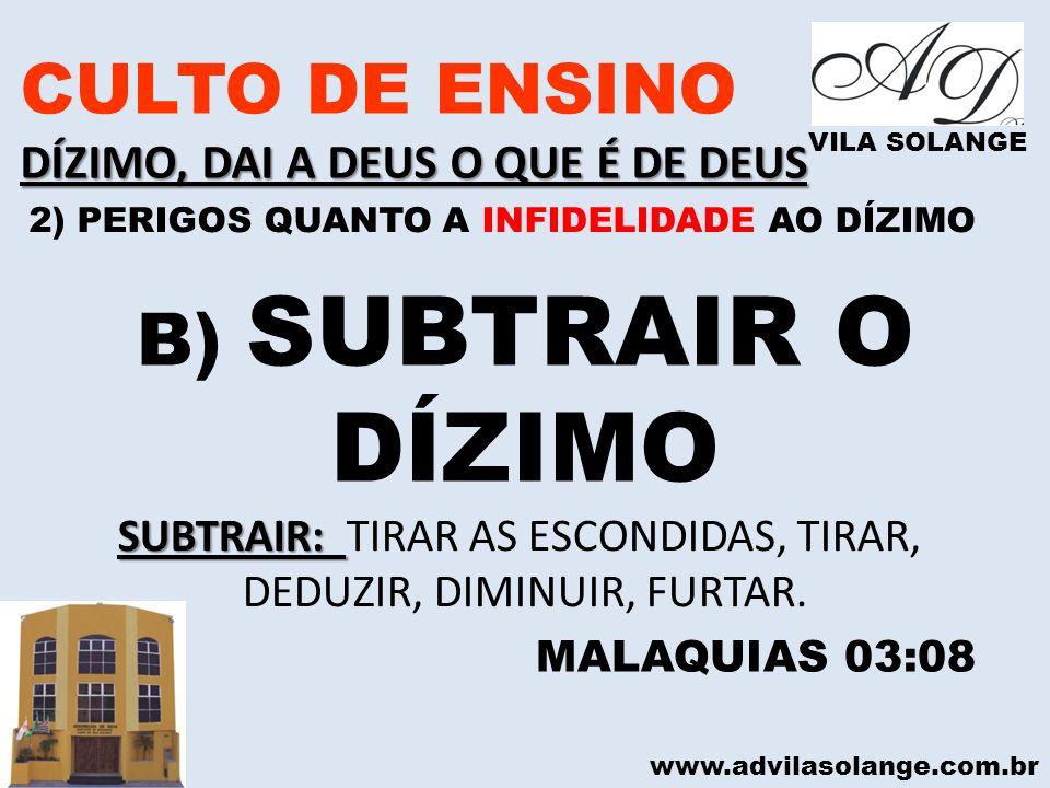 www.advilasolange.com.br CULTO DE ENSINO DÍZIMO, DAI A DEUS O QUE É DE DEUS VILA SOLANGE B) SUBTRAIR O DÍZIMO MALAQUIAS 03:08 SUBTRAIR: SUBTRAIR: TIRA