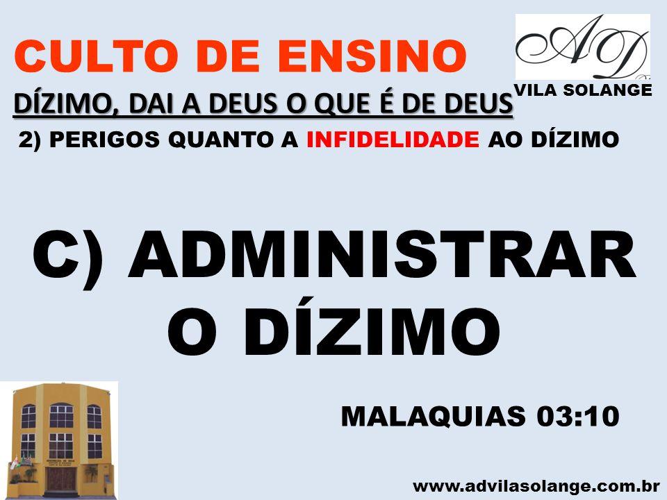 www.advilasolange.com.br CULTO DE ENSINO DÍZIMO, DAI A DEUS O QUE É DE DEUS VILA SOLANGE C) ADMINISTRAR O DÍZIMO MALAQUIAS 03:10 2) PERIGOS QUANTO A I