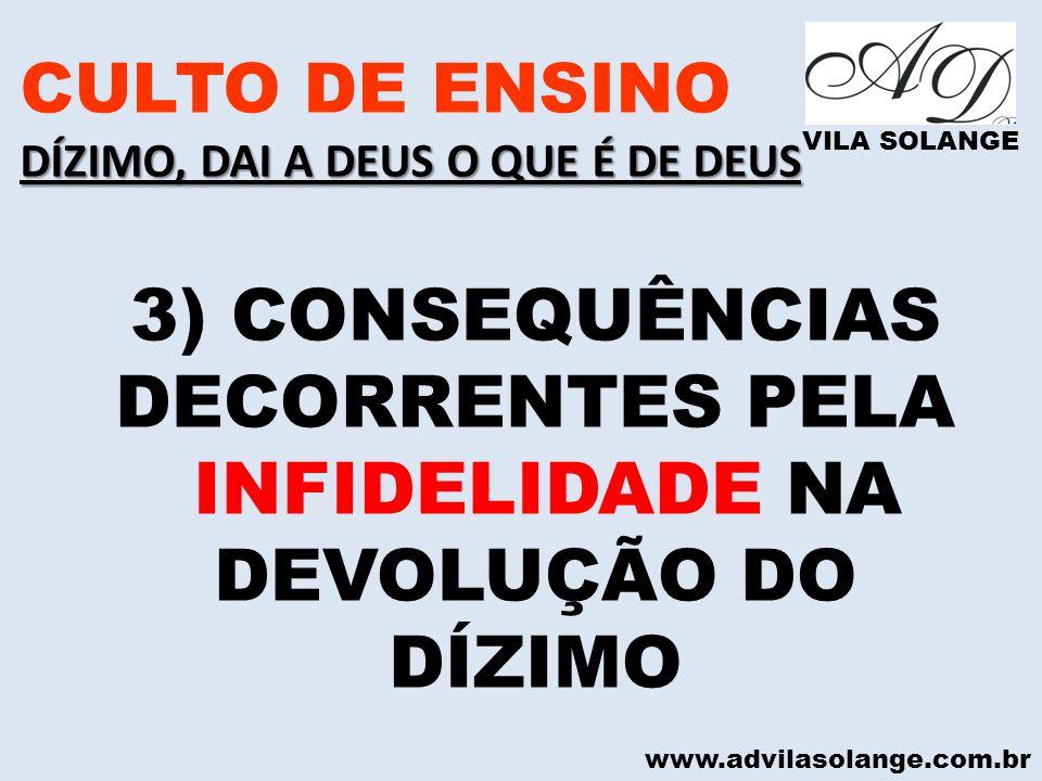 www.advilasolange.com.br CULTO DE ENSINO DÍZIMO, DAI A DEUS O QUE É DE DEUS VILA SOLANGE 3) CONSEQUÊNCIAS DECORRENTES PELA INFIDELIDADE NA DEVOLUÇÃO D