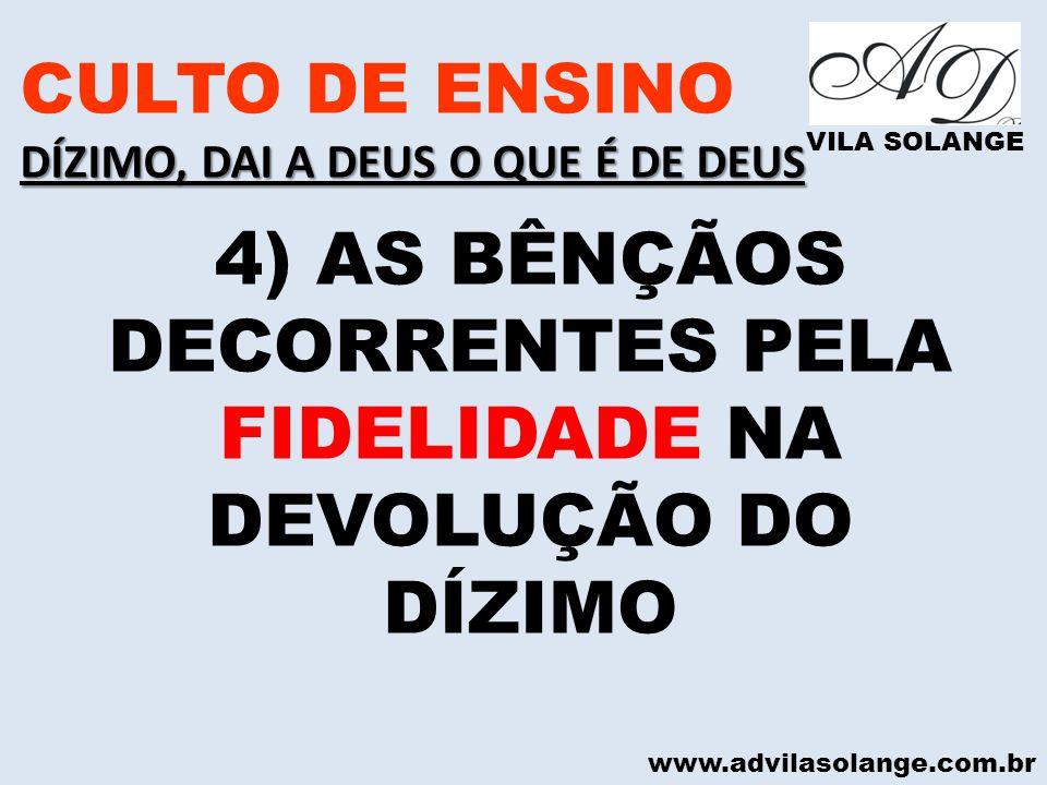 www.advilasolange.com.br CULTO DE ENSINO DÍZIMO, DAI A DEUS O QUE É DE DEUS VILA SOLANGE 4) AS BÊNÇÃOS DECORRENTES PELA FIDELIDADE NA DEVOLUÇÃO DO DÍZ