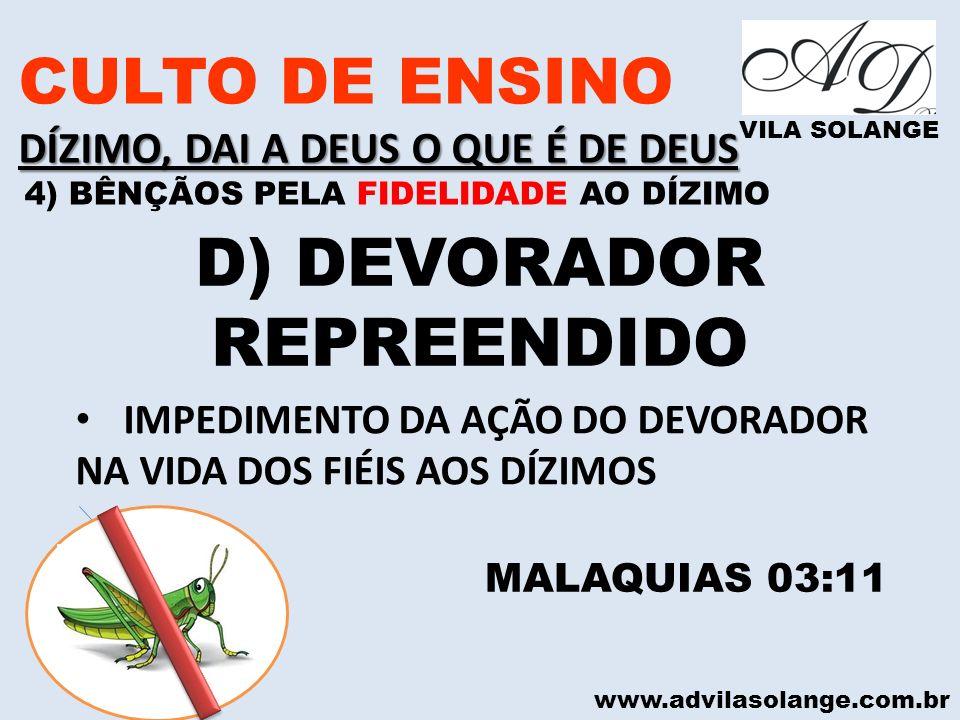 www.advilasolange.com.br CULTO DE ENSINO DÍZIMO, DAI A DEUS O QUE É DE DEUS VILA SOLANGE D) DEVORADOR REPREENDIDO MALAQUIAS 03:11 IMPEDIMENTO DA AÇÃO