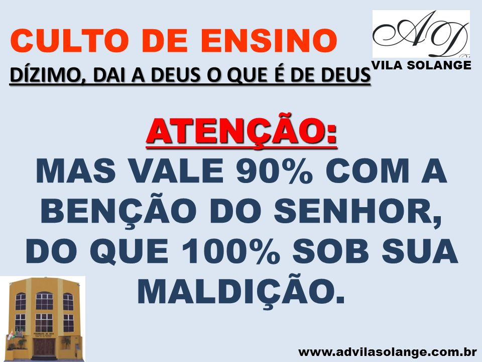 www.advilasolange.com.br CULTO DE ENSINO DÍZIMO, DAI A DEUS O QUE É DE DEUS VILA SOLANGE ATENÇÃO: MAS VALE 90% COM A BENÇÃO DO SENHOR, DO QUE 100% SOB