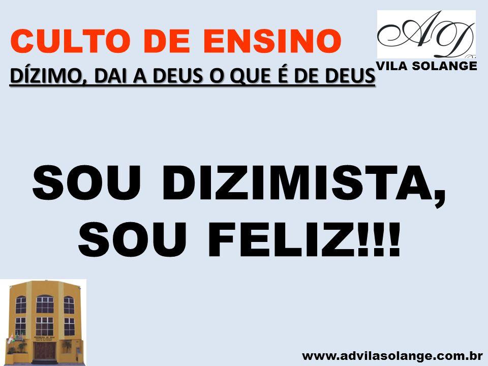 www.advilasolange.com.br CULTO DE ENSINO DÍZIMO, DAI A DEUS O QUE É DE DEUS VILA SOLANGE SOU DIZIMISTA, SOU FELIZ!!!