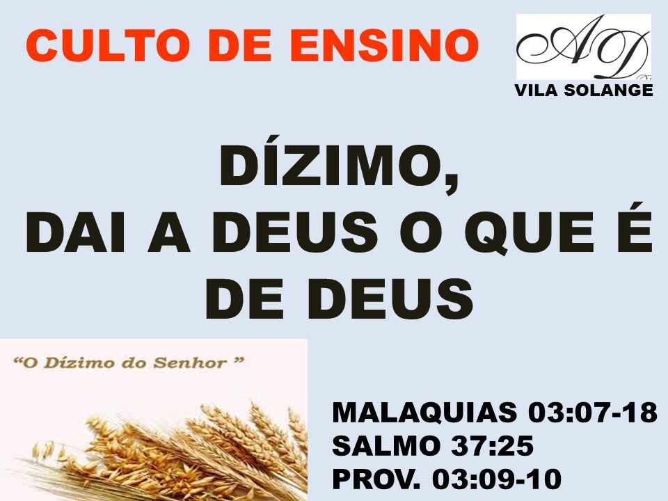 VILA SOLANGE DÍZIMO, DAI A DEUS O QUE É DE DEUS MALAQUIAS 03:07-18 SALMO 37:25 PROV. 03:09-10