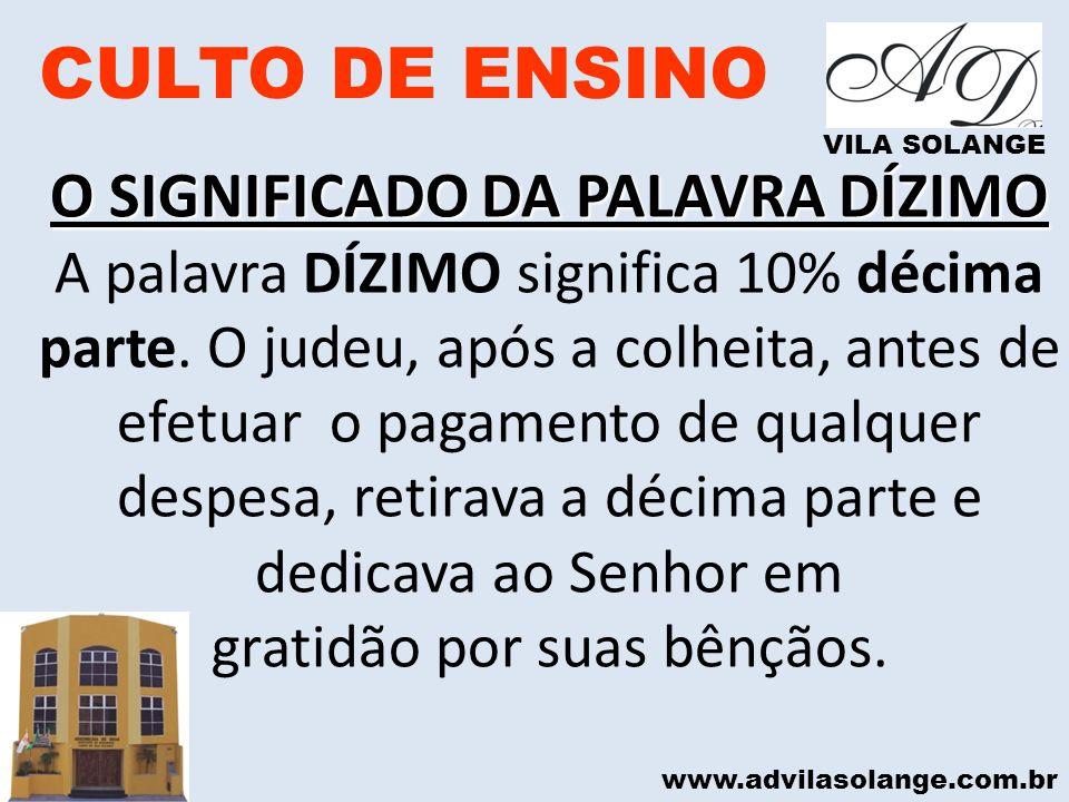 www.advilasolange.com.br CULTO DE ENSINO VILA SOLANGE O SIGNIFICADO DA PALAVRA DÍZIMO A palavra DÍZIMO significa 10% décima parte. O judeu, após a col