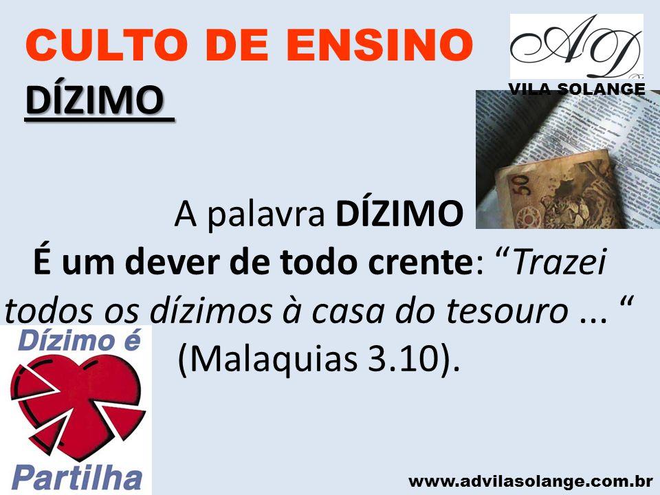 www.advilasolange.com.br CULTO DE ENSINODÍZIMO VILA SOLANGE A palavra DÍZIMO É um dever de todo crente: Trazei todos os dízimos à casa do tesouro... (