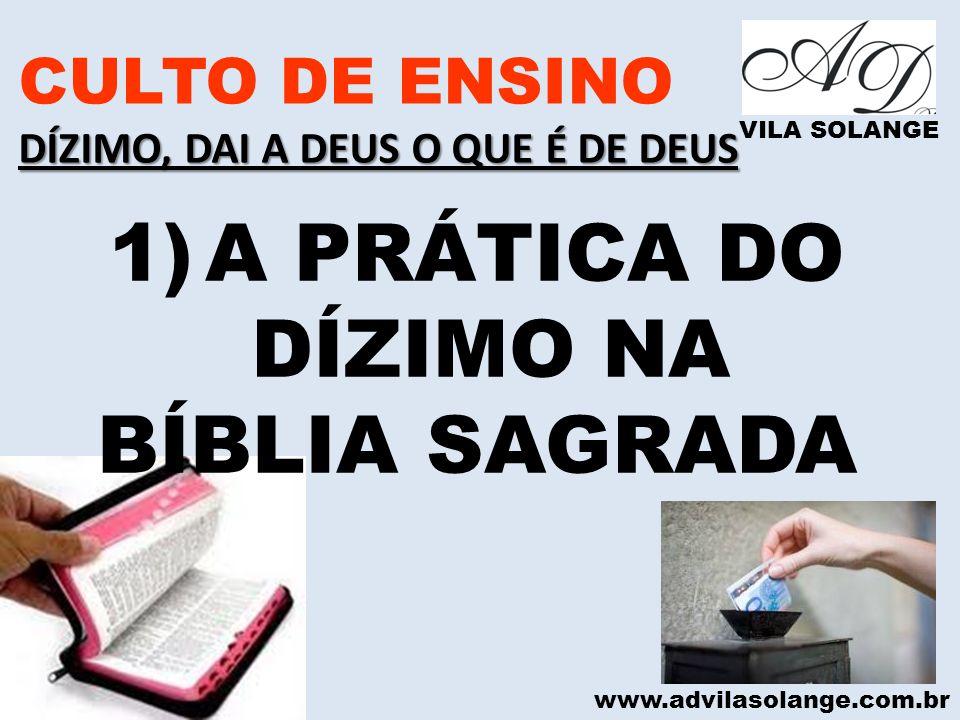 www.advilasolange.com.br CULTO DE ENSINO DÍZIMO, DAI A DEUS O QUE É DE DEUS VILA SOLANGE 1)A PRÁTICA DO DÍZIMO NA BÍBLIA SAGRADA