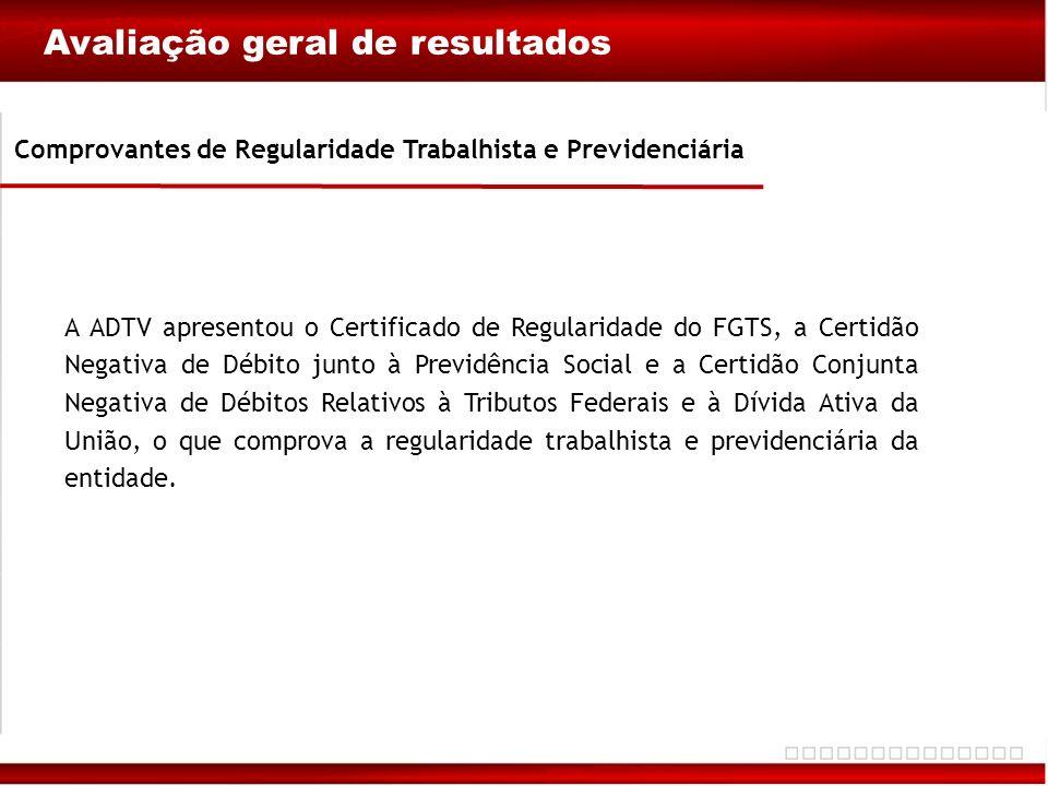 Avaliação geral de resultados Comprovantes de Regularidade Trabalhista e Previdenciária A ADTV apresentou o Certificado de Regularidade do FGTS, a Cer