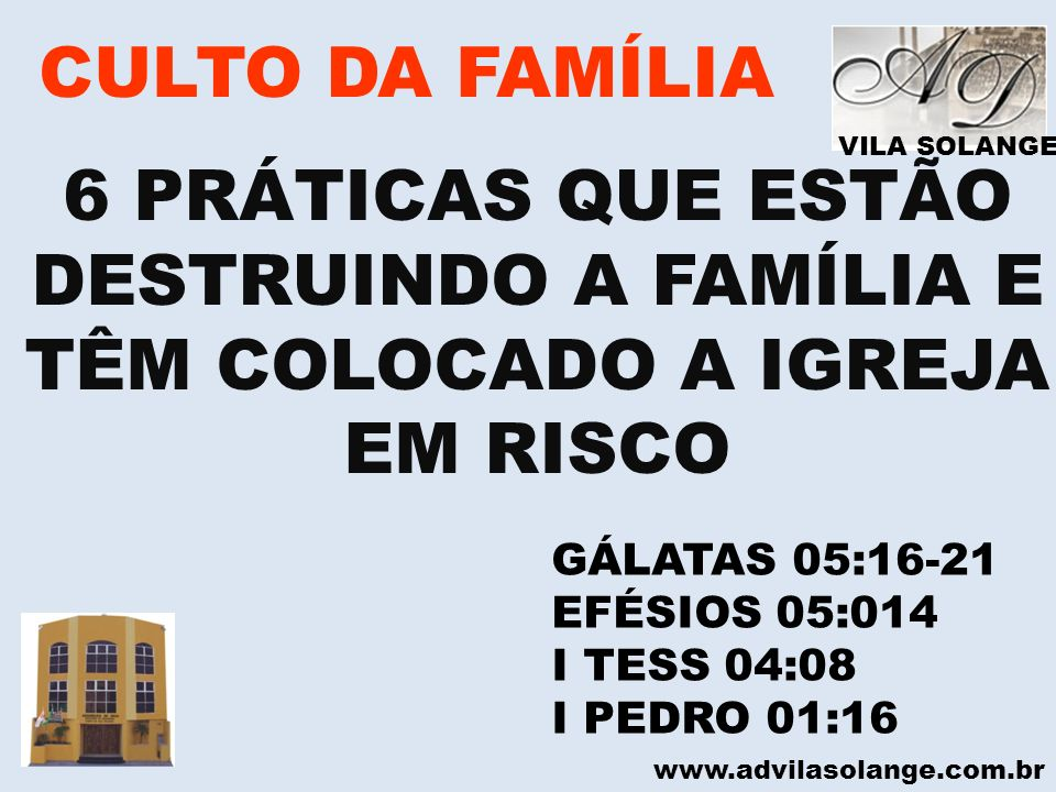 VILA SOLANGE www.advilasolange.com.br CULTO DA FAMÍLIA 6 PRÁTICAS QUE ESTÃO DESTRUINDO A FAMÍLIA E TÊM COLOCADO A IGREJA EM RISCO GÁLATAS 05:16-21 EFÉ