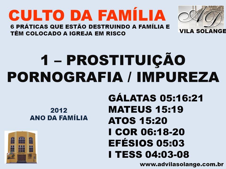 VILA SOLANGE www.advilasolange.com.br CULTO DA FAMÍLIA 1 – PROSTITUIÇÃO PORNOGRAFIA / IMPUREZA GÁLATAS 05:16:21 MATEUS 15:19 ATOS 15:20 I COR 06:18-20
