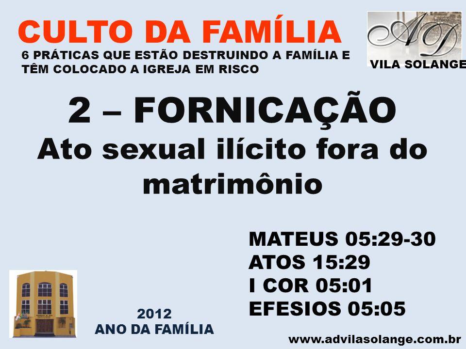 VILA SOLANGE www.advilasolange.com.br CULTO DA FAMÍLIA 2 – FORNICAÇÃO Ato sexual ilícito fora do matrimônio MATEUS 05:29-30 ATOS 15:29 I COR 05:01 EFE